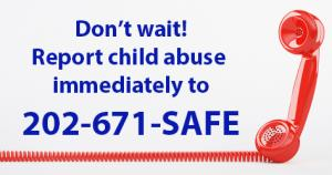 Don't wait! Report Child Abuse Immediately to 202-671-SAFE